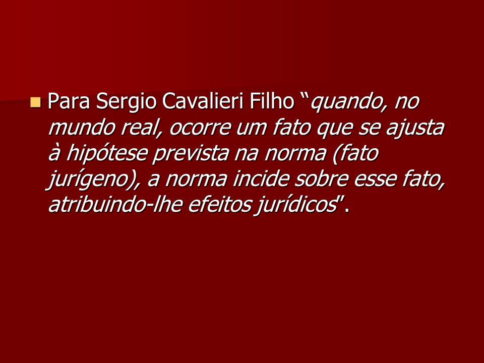 Para Sergio Cavalieri Filho quando, no mundo real, ocorre um fato que se ajusta à hipótese prevista na norma (fato jurígeno), a norma incide sobre ess