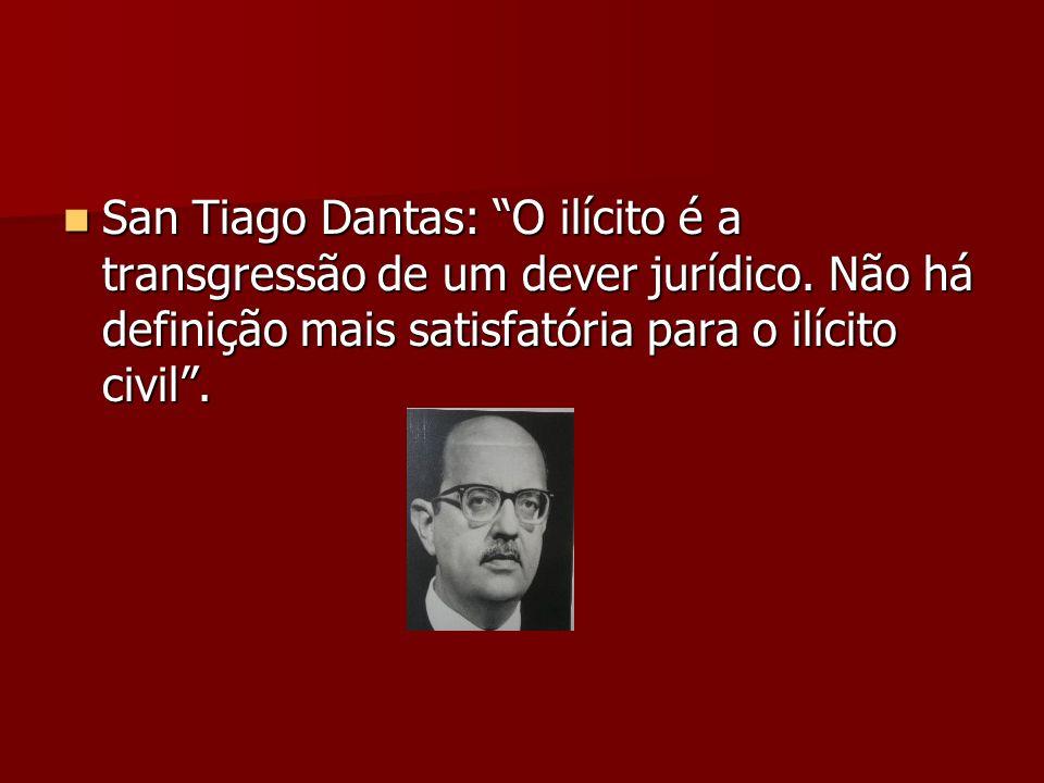 San Tiago Dantas: O ilícito é a transgressão de um dever jurídico. Não há definição mais satisfatória para o ilícito civil. San Tiago Dantas: O ilícit