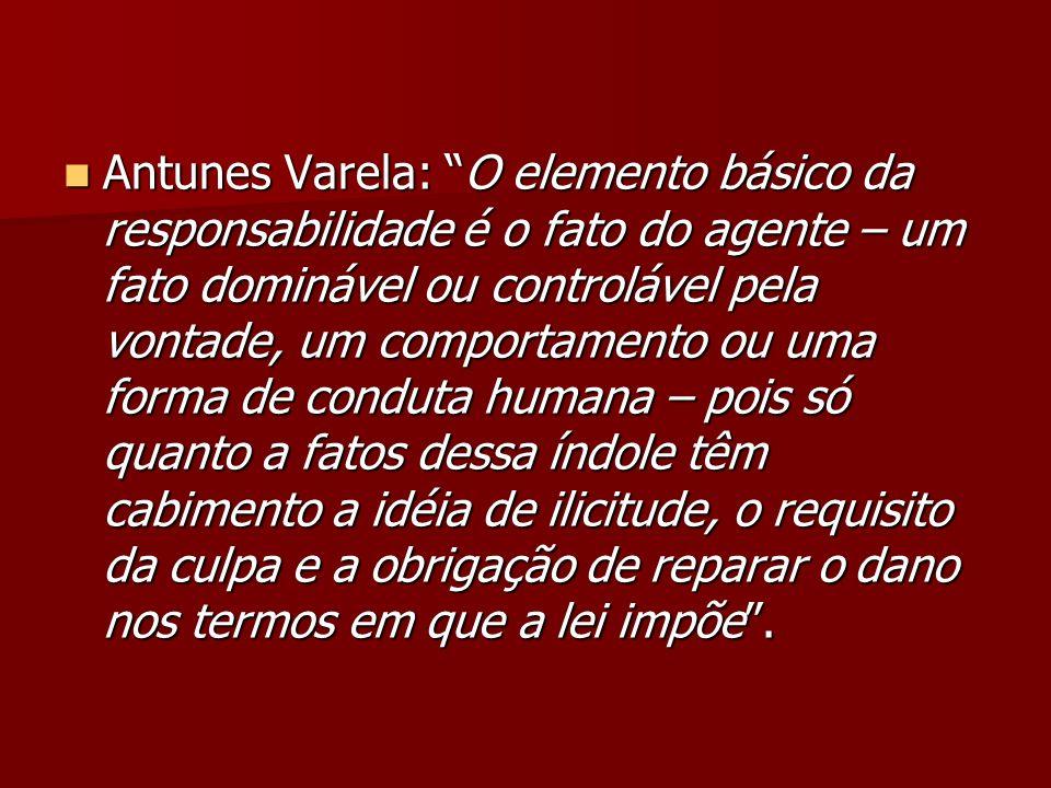 Antunes Varela: O elemento básico da responsabilidade é o fato do agente – um fato dominável ou controlável pela vontade, um comportamento ou uma form