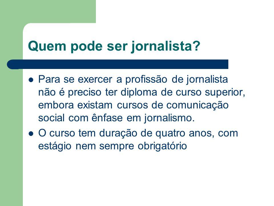 Quem pode ser jornalista? Para se exercer a profissão de jornalista não é preciso ter diploma de curso superior, embora existam cursos de comunicação