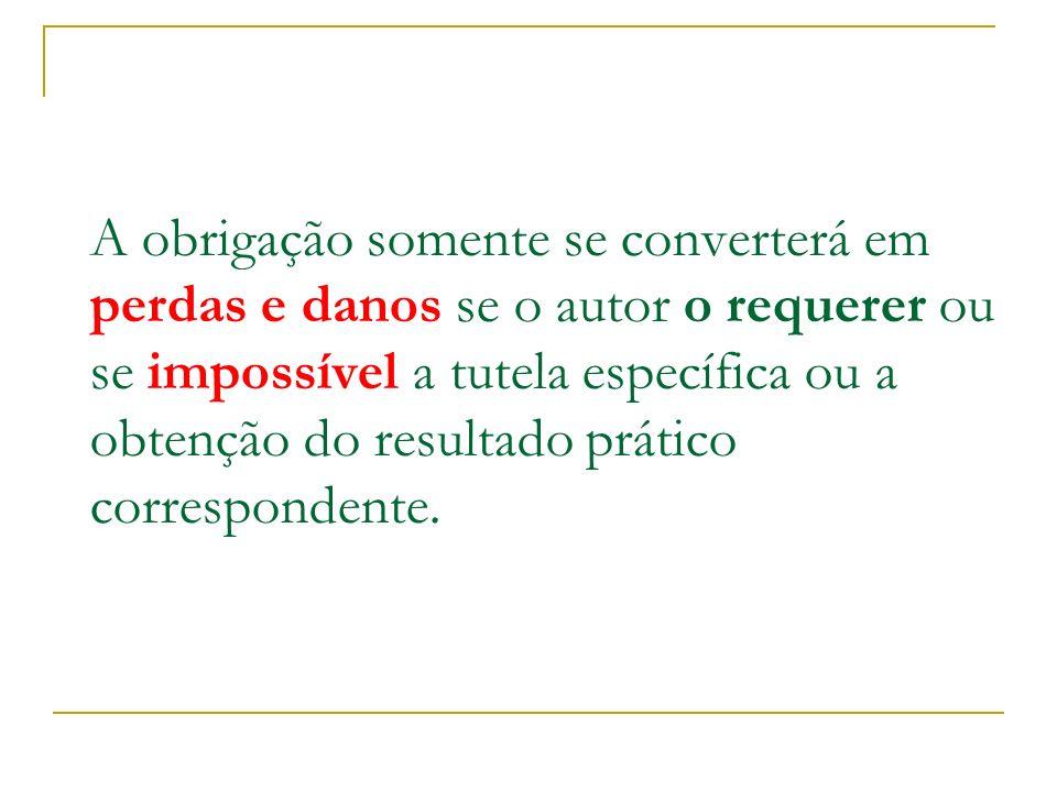 A obrigação somente se converterá em perdas e danos se o autor o requerer ou se impossível a tutela específica ou a obtenção do resultado prático correspondente.