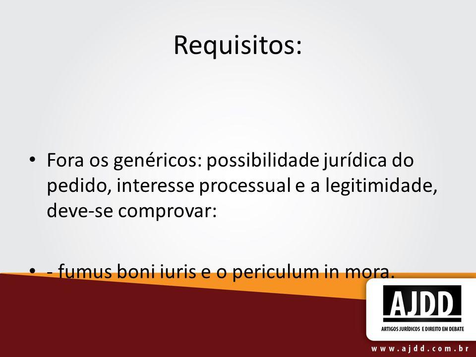 Requisitos: Fora os genéricos: possibilidade jurídica do pedido, interesse processual e a legitimidade, deve-se comprovar: - fumus boni iuris e o periculum in mora.