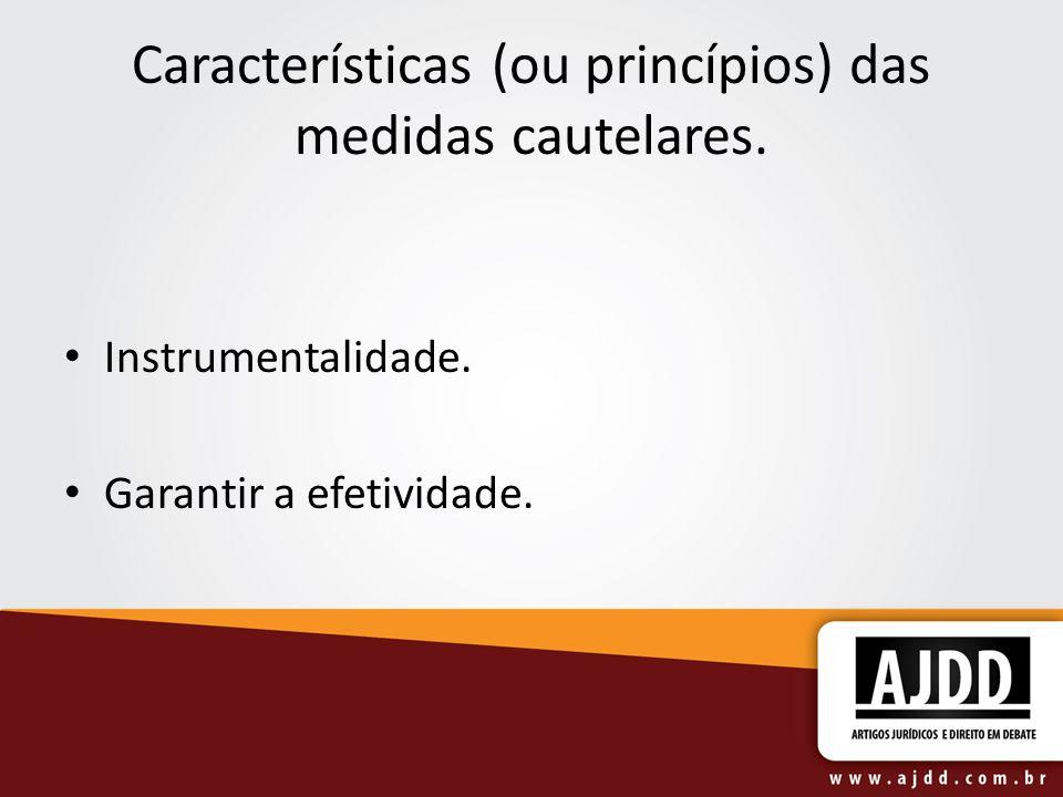 Características (ou princípios) das medidas cautelares. Instrumentalidade. Garantir a efetividade.