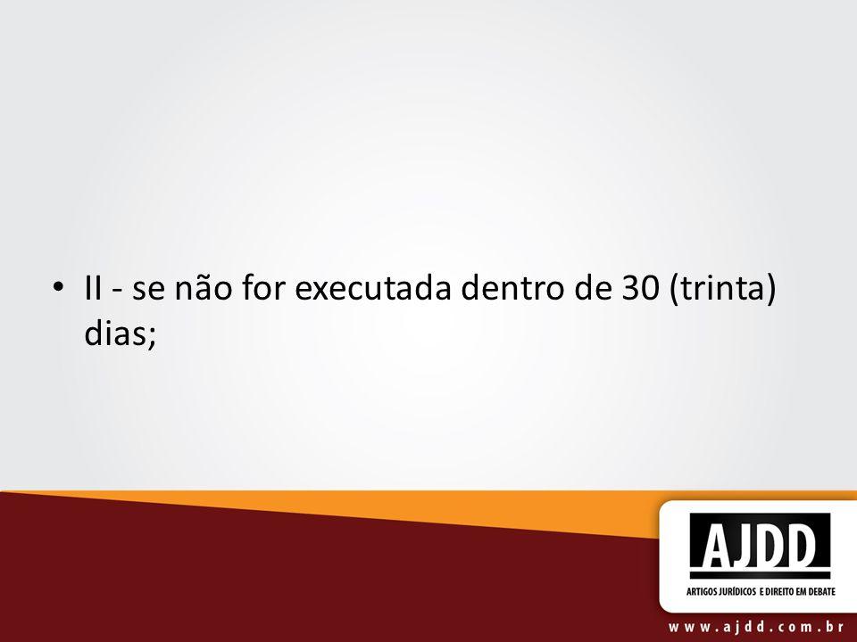 II - se não for executada dentro de 30 (trinta) dias;