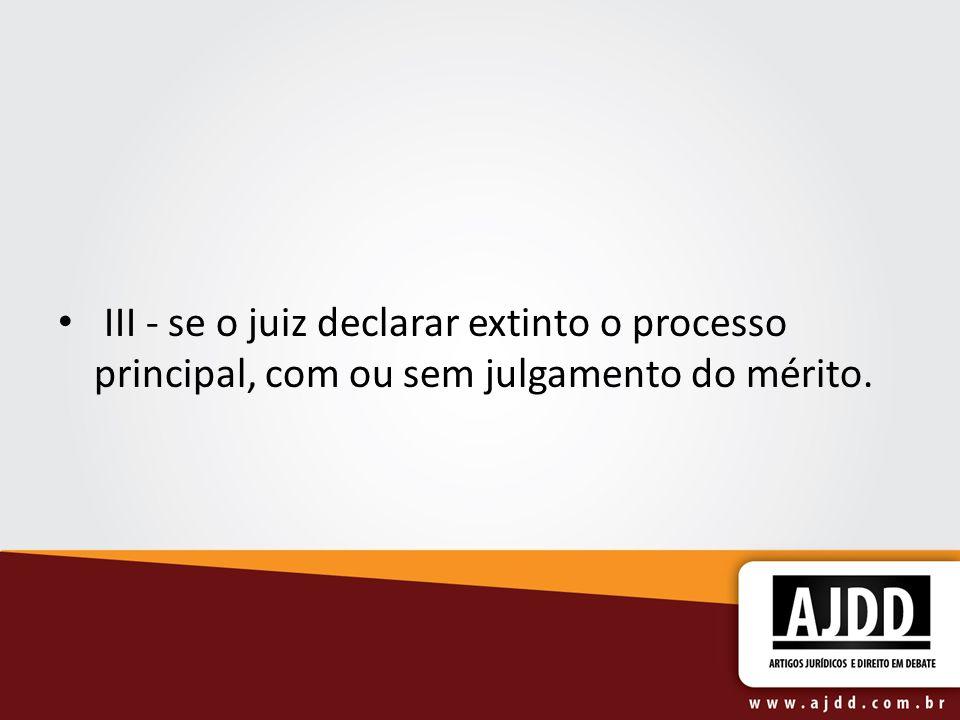 III - se o juiz declarar extinto o processo principal, com ou sem julgamento do mérito.