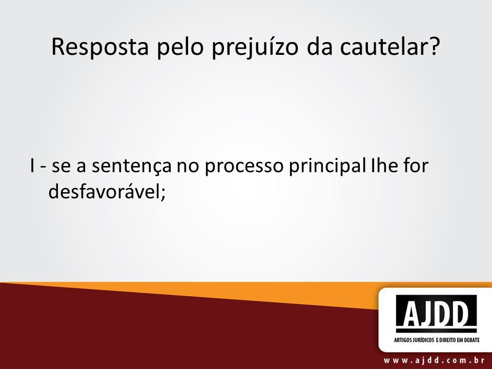 Resposta pelo prejuízo da cautelar I - se a sentença no processo principal Ihe for desfavorável;