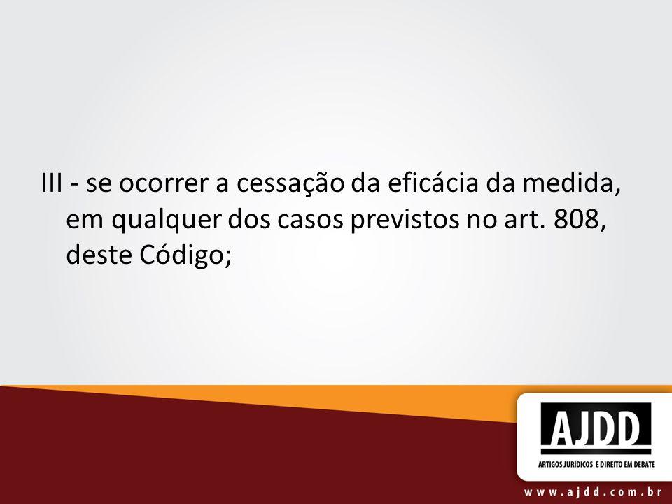 III - se ocorrer a cessação da eficácia da medida, em qualquer dos casos previstos no art.