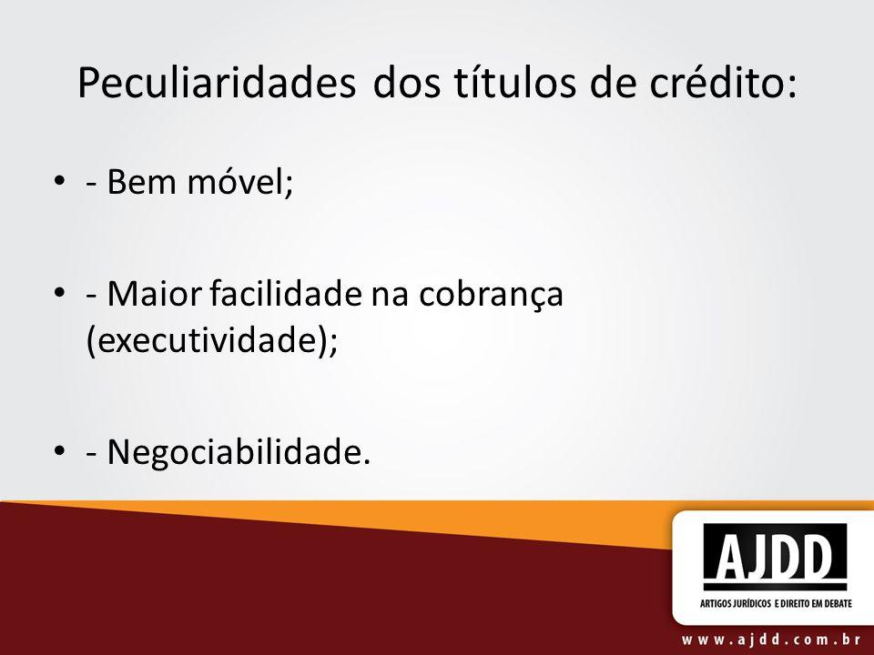 Peculiaridades dos títulos de crédito: - Bem móvel; - Maior facilidade na cobrança (executividade); - Negociabilidade.