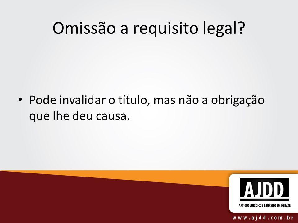 Omissão a requisito legal Pode invalidar o título, mas não a obrigação que lhe deu causa.