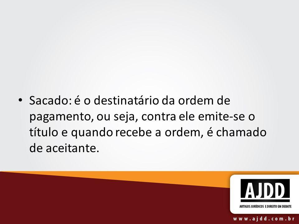 Sacado: é o destinatário da ordem de pagamento, ou seja, contra ele emite-se o título e quando recebe a ordem, é chamado de aceitante.