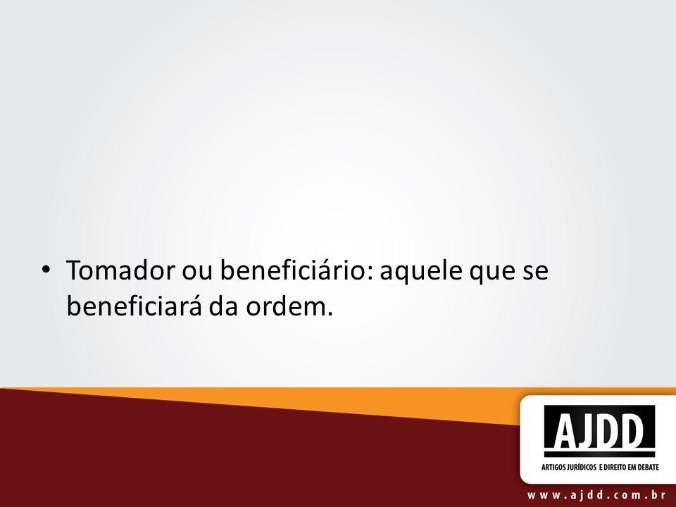Tomador ou beneficiário: aquele que se beneficiará da ordem.