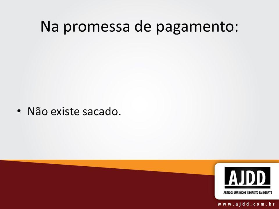 Na promessa de pagamento: Não existe sacado.
