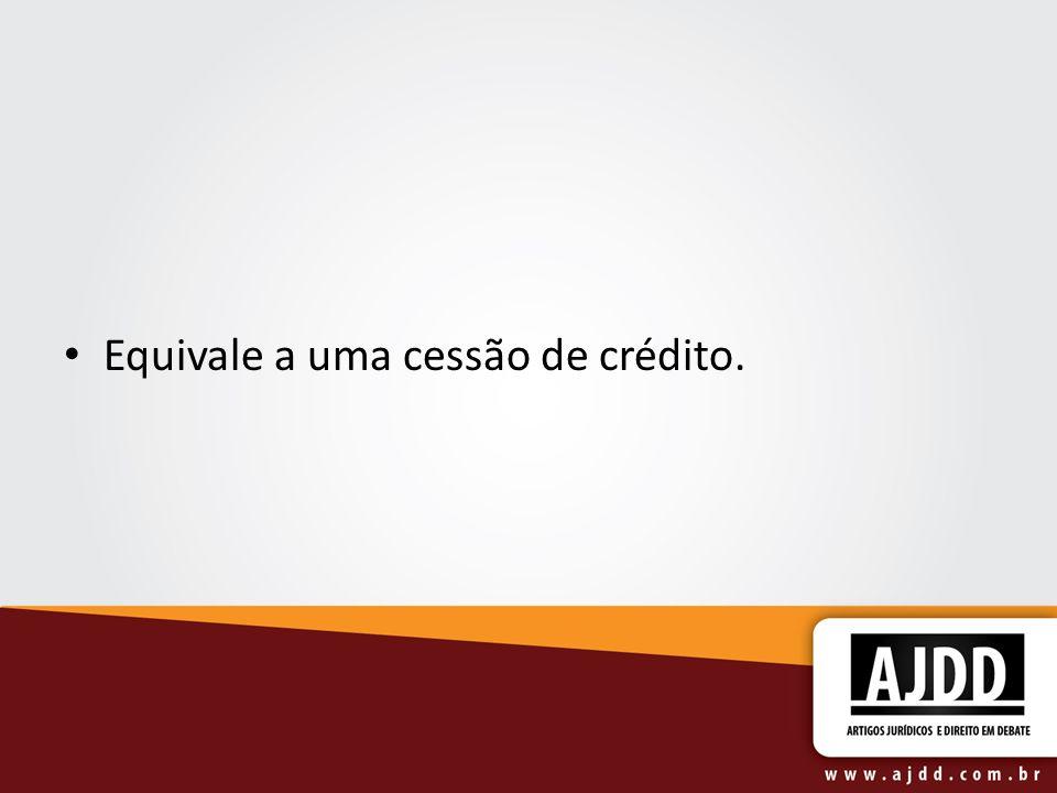 Equivale a uma cessão de crédito.