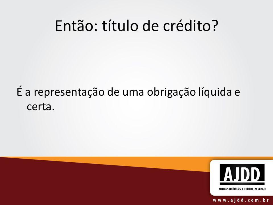 Então: título de crédito É a representação de uma obrigação líquida e certa.