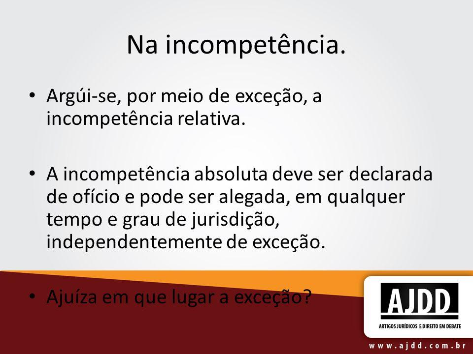 Na incompetência. Argúi-se, por meio de exceção, a incompetência relativa. A incompetência absoluta deve ser declarada de ofício e pode ser alegada, e