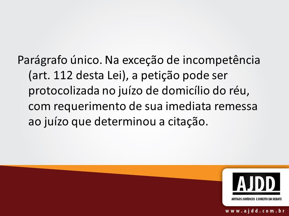 Parágrafo único. Na exceção de incompetência (art. 112 desta Lei), a petição pode ser protocolizada no juízo de domicílio do réu, com requerimento de