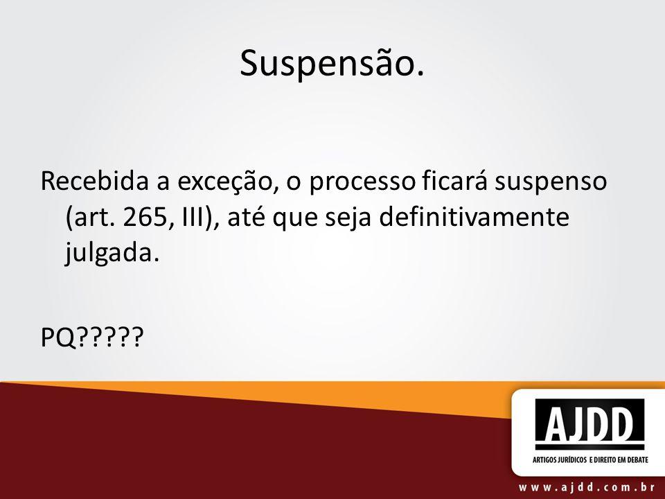 Suspensão. Recebida a exceção, o processo ficará suspenso (art. 265, III), até que seja definitivamente julgada. PQ?????