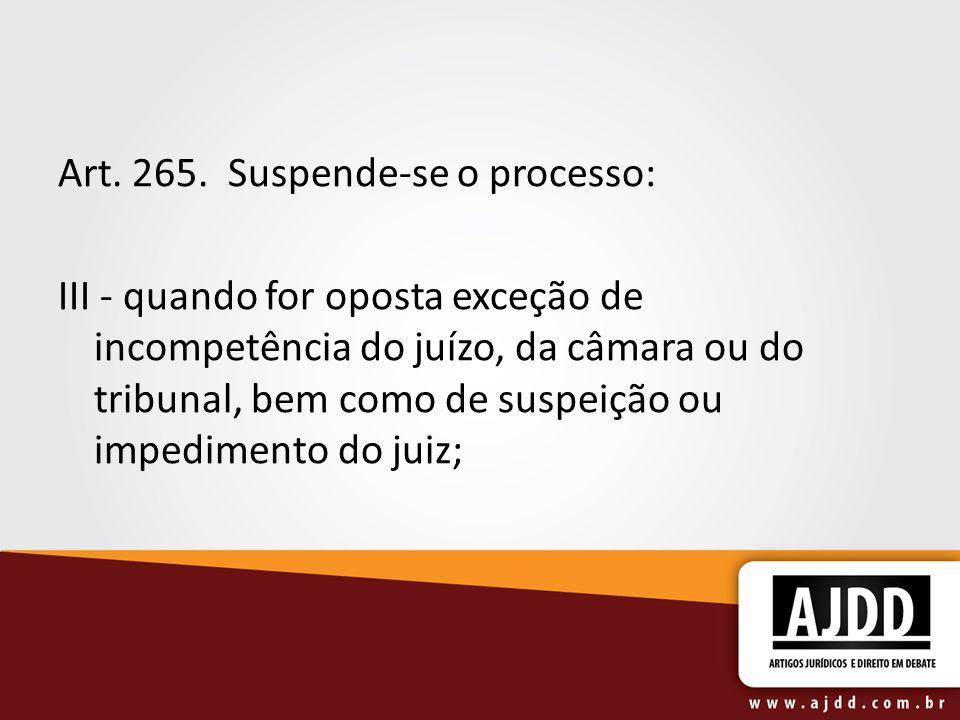 Art. 265. Suspende-se o processo: III - quando for oposta exceção de incompetência do juízo, da câmara ou do tribunal, bem como de suspeição ou impedi