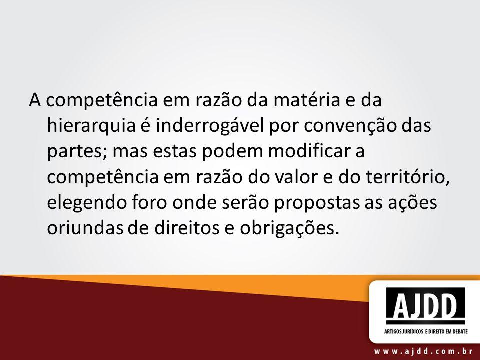 A competência em razão da matéria e da hierarquia é inderrogável por convenção das partes; mas estas podem modificar a competência em razão do valor e