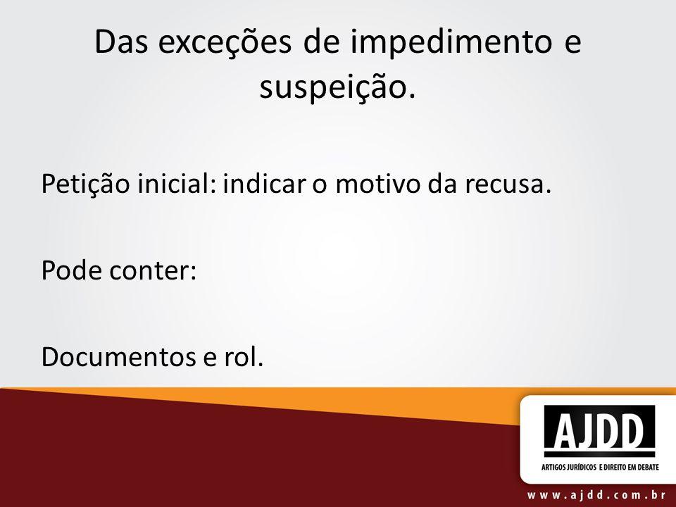 Das exceções de impedimento e suspeição. Petição inicial: indicar o motivo da recusa. Pode conter: Documentos e rol.