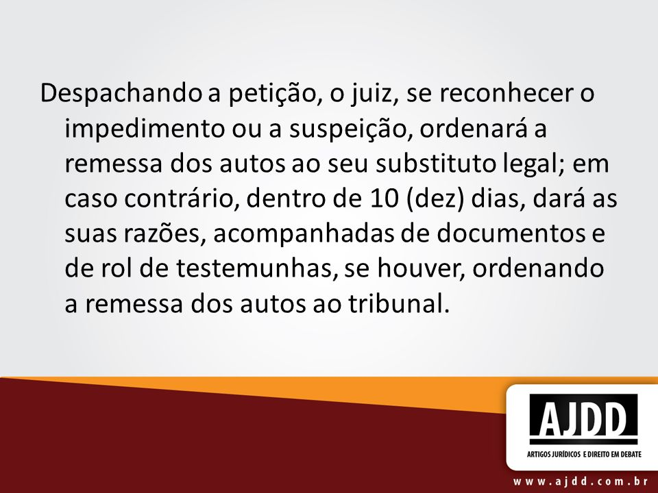 Despachando a petição, o juiz, se reconhecer o impedimento ou a suspeição, ordenará a remessa dos autos ao seu substituto legal; em caso contrário, de