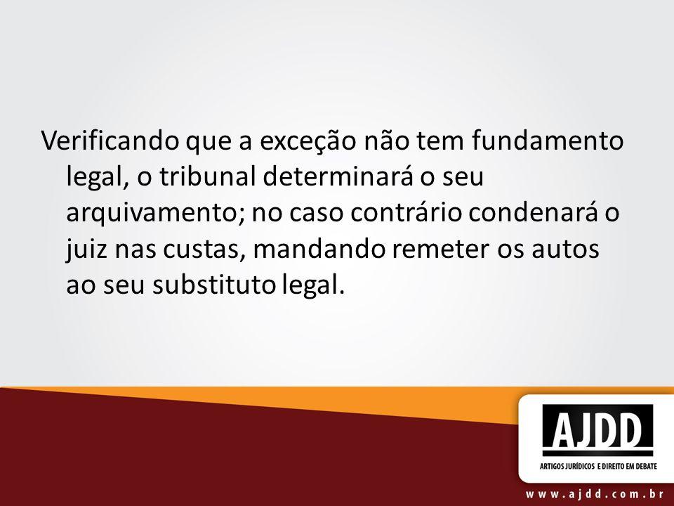 Verificando que a exceção não tem fundamento legal, o tribunal determinará o seu arquivamento; no caso contrário condenará o juiz nas custas, mandando