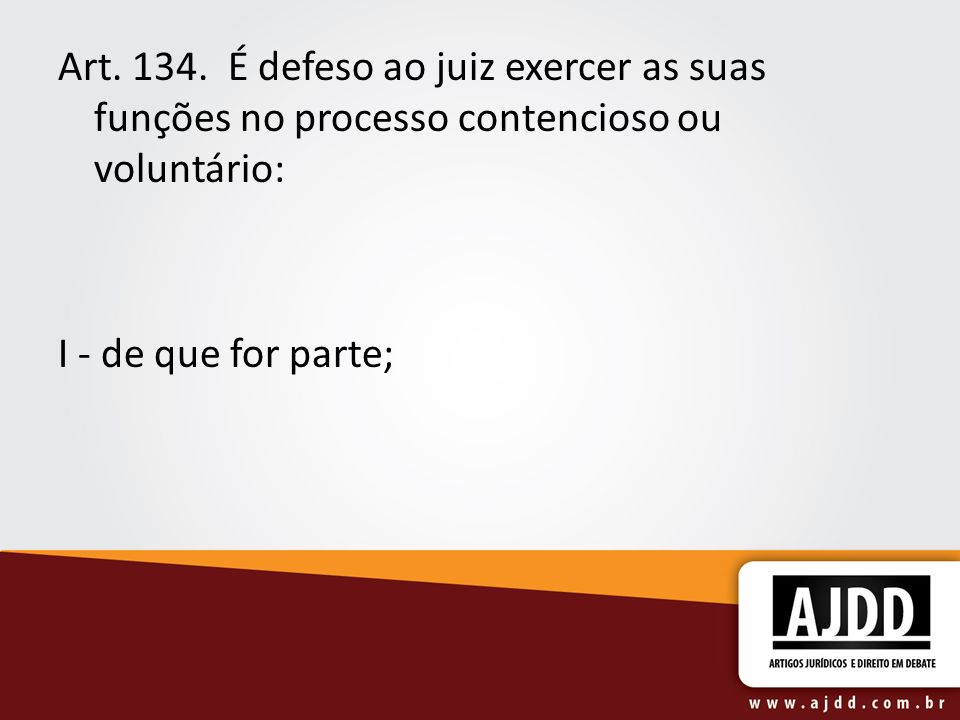 Art. 134. É defeso ao juiz exercer as suas funções no processo contencioso ou voluntário: I - de que for parte;