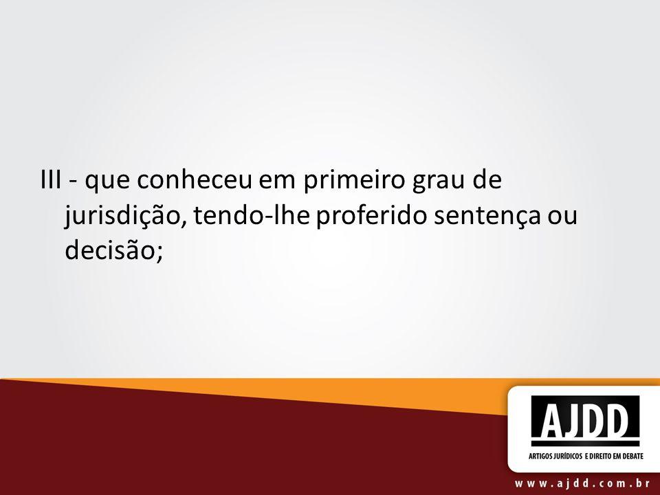 III - que conheceu em primeiro grau de jurisdição, tendo-lhe proferido sentença ou decisão;