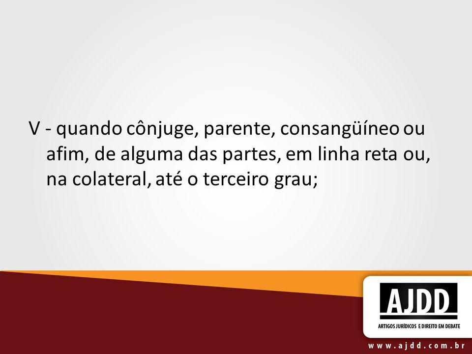 V - quando cônjuge, parente, consangüíneo ou afim, de alguma das partes, em linha reta ou, na colateral, até o terceiro grau;