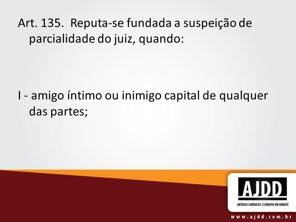 Art. 135. Reputa-se fundada a suspeição de parcialidade do juiz, quando: I - amigo íntimo ou inimigo capital de qualquer das partes;