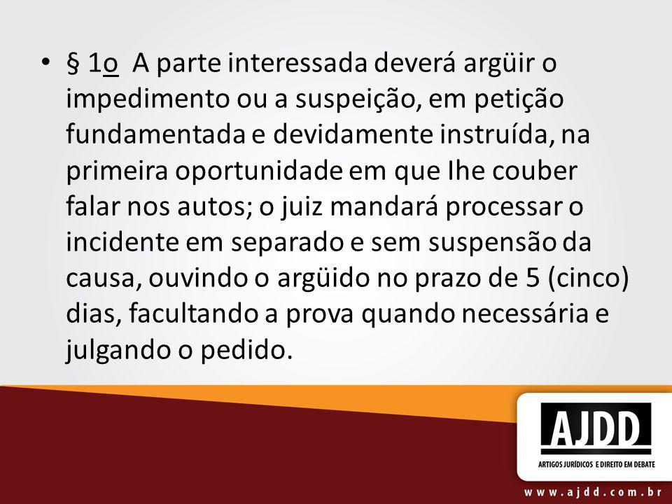 § 1o A parte interessada deverá argüir o impedimento ou a suspeição, em petição fundamentada e devidamente instruída, na primeira oportunidade em que