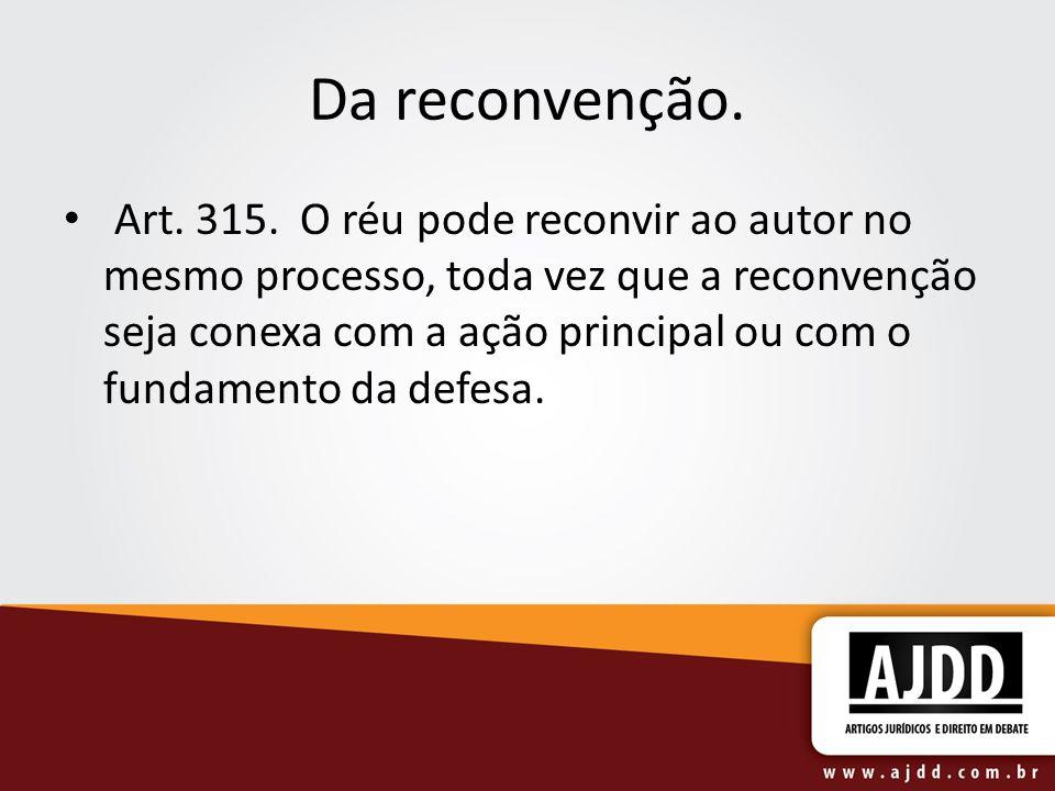 Da reconvenção. Art. 315. O réu pode reconvir ao autor no mesmo processo, toda vez que a reconvenção seja conexa com a ação principal ou com o fundame