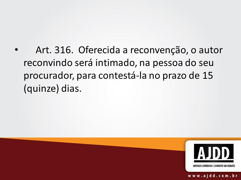 Art. 316. Oferecida a reconvenção, o autor reconvindo será intimado, na pessoa do seu procurador, para contestá-la no prazo de 15 (quinze) dias.