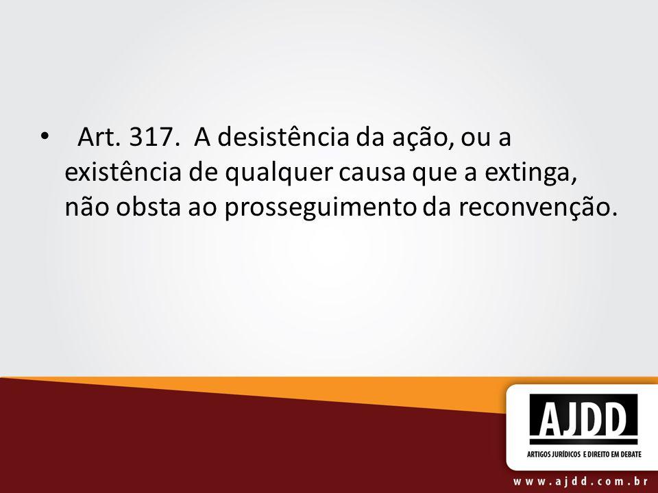 Art. 317. A desistência da ação, ou a existência de qualquer causa que a extinga, não obsta ao prosseguimento da reconvenção.