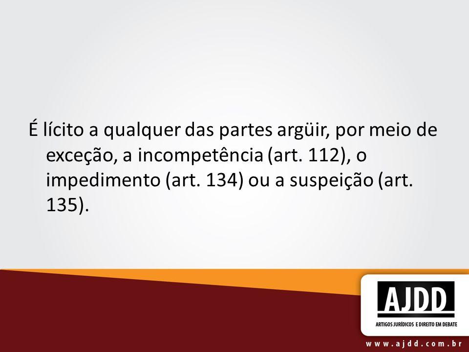 É lícito a qualquer das partes argüir, por meio de exceção, a incompetência (art. 112), o impedimento (art. 134) ou a suspeição (art. 135).