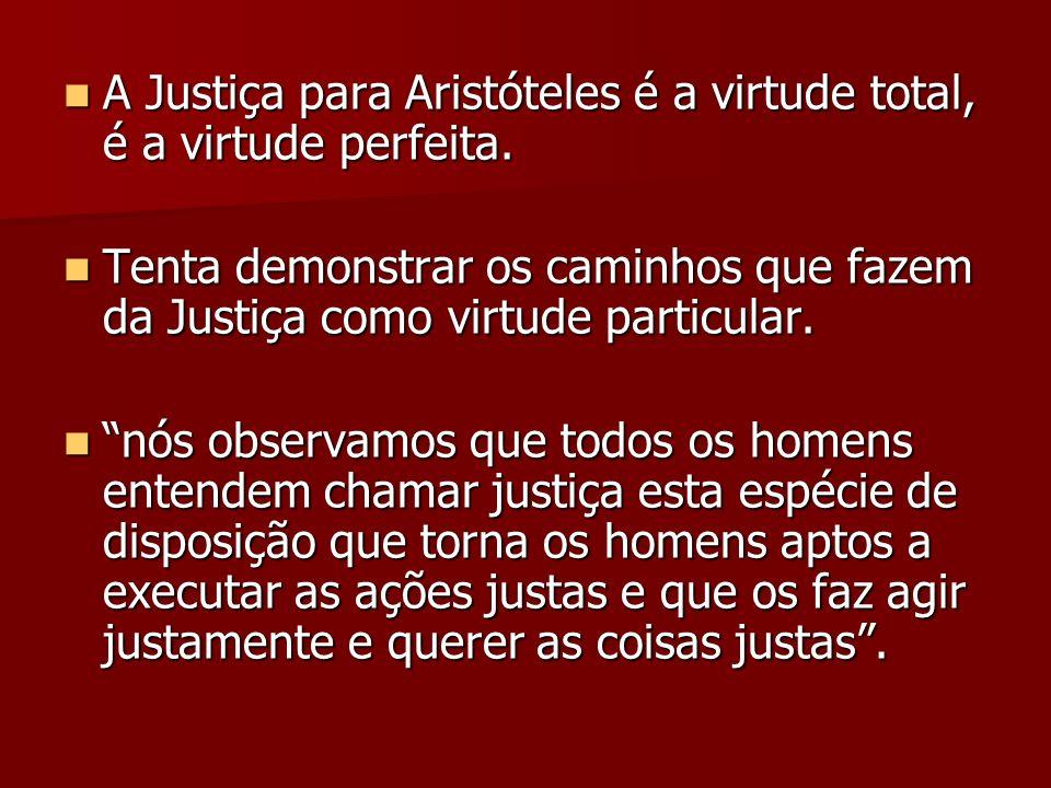 A Justiça para Aristóteles é a virtude total, é a virtude perfeita. A Justiça para Aristóteles é a virtude total, é a virtude perfeita. Tenta demonstr