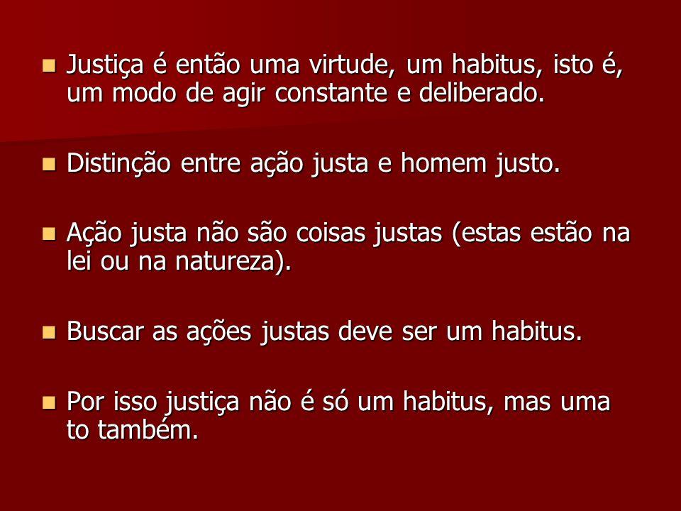 Justiça é então uma virtude, um habitus, isto é, um modo de agir constante e deliberado. Justiça é então uma virtude, um habitus, isto é, um modo de a