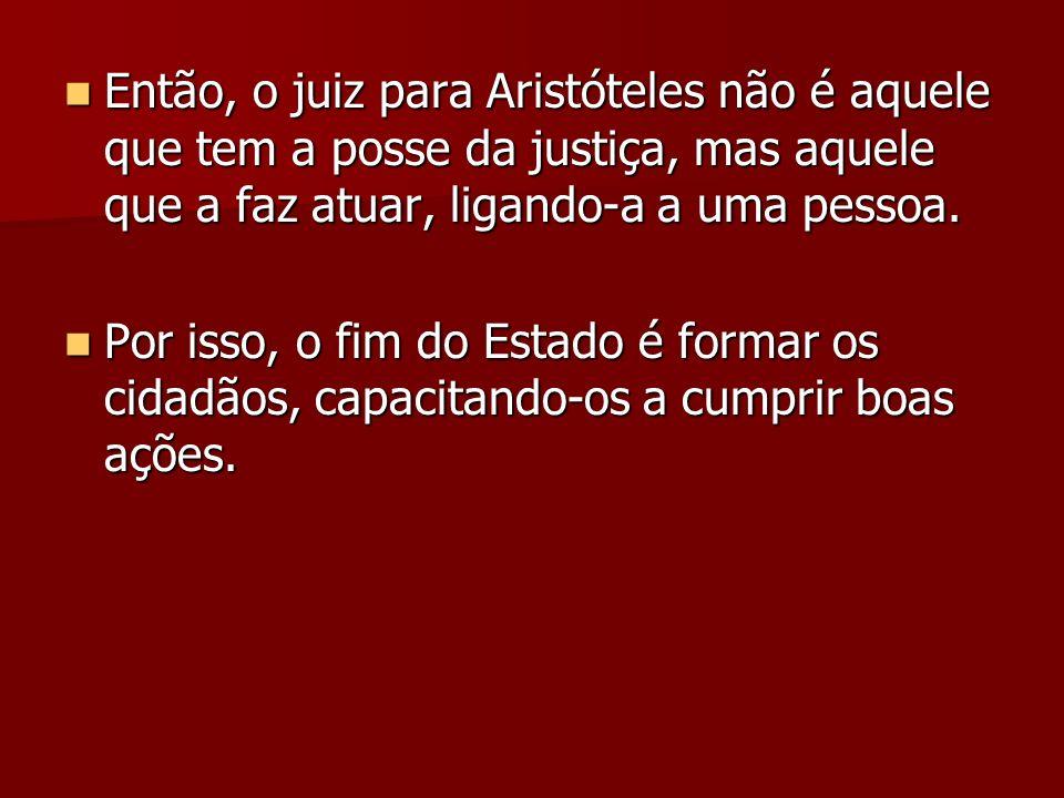 Então, o juiz para Aristóteles não é aquele que tem a posse da justiça, mas aquele que a faz atuar, ligando-a a uma pessoa. Então, o juiz para Aristót
