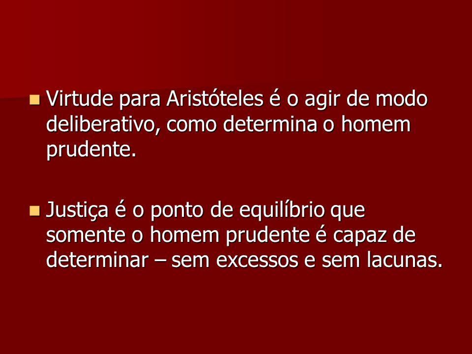 Virtude para Aristóteles é o agir de modo deliberativo, como determina o homem prudente. Virtude para Aristóteles é o agir de modo deliberativo, como