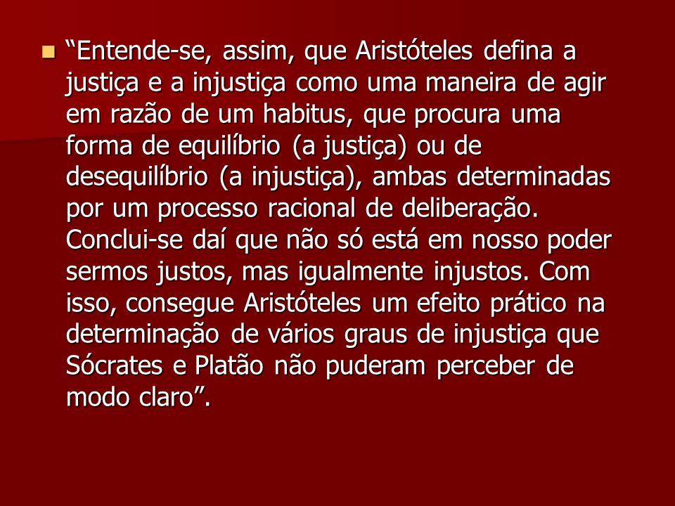 Entende-se, assim, que Aristóteles defina a justiça e a injustiça como uma maneira de agir em razão de um habitus, que procura uma forma de equilíbrio