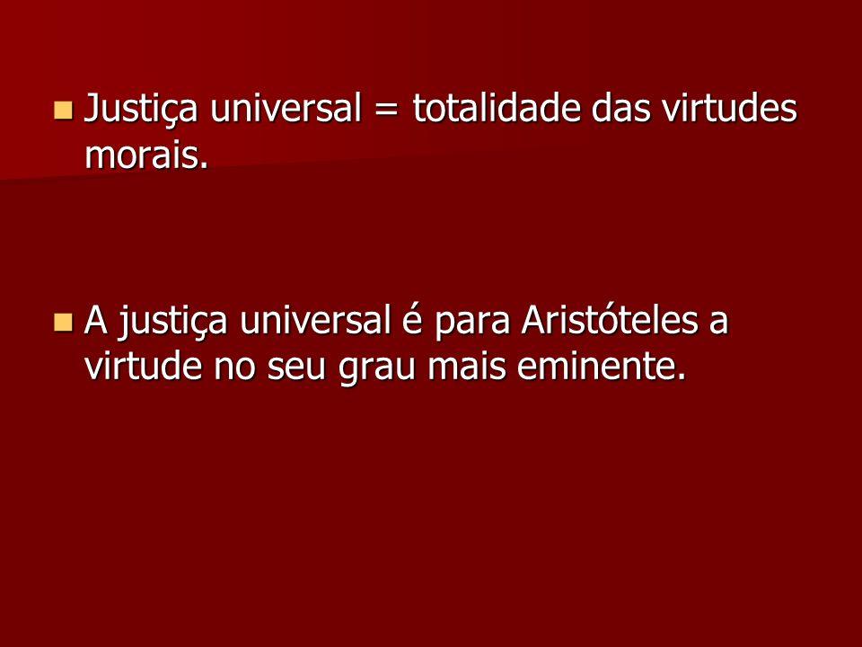 Justiça universal = totalidade das virtudes morais. Justiça universal = totalidade das virtudes morais. A justiça universal é para Aristóteles a virtu