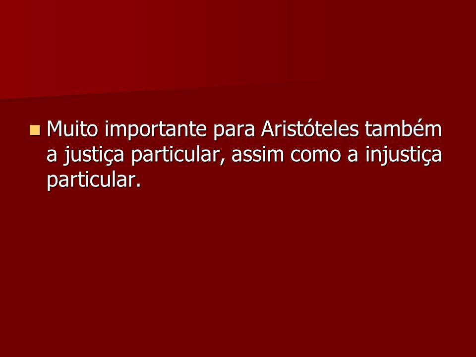 Muito importante para Aristóteles também a justiça particular, assim como a injustiça particular. Muito importante para Aristóteles também a justiça p