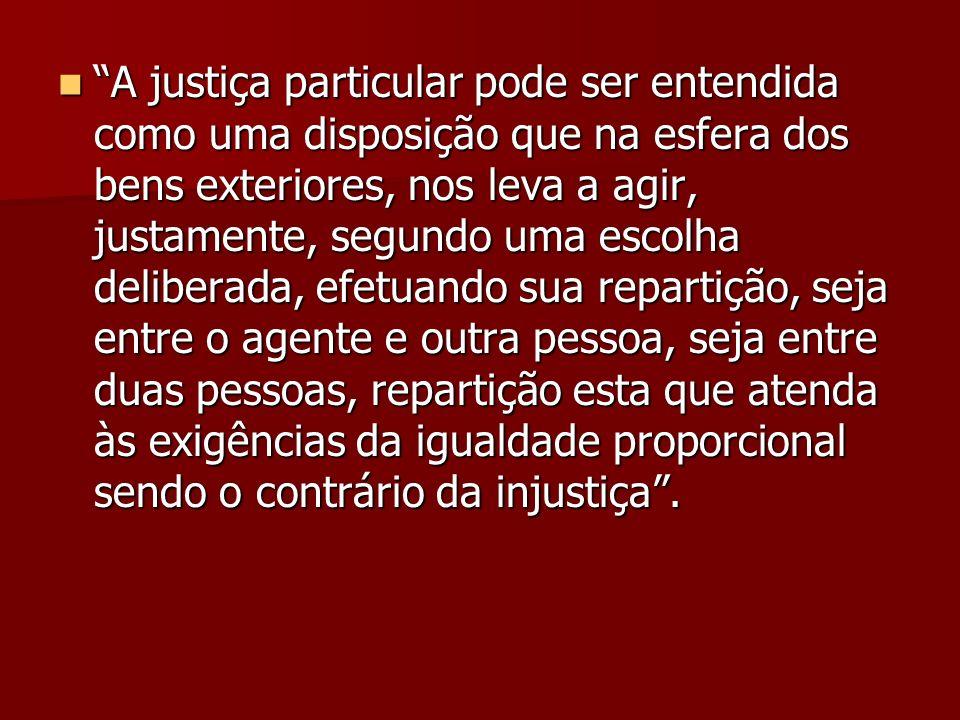 A justiça particular pode ser entendida como uma disposição que na esfera dos bens exteriores, nos leva a agir, justamente, segundo uma escolha delibe