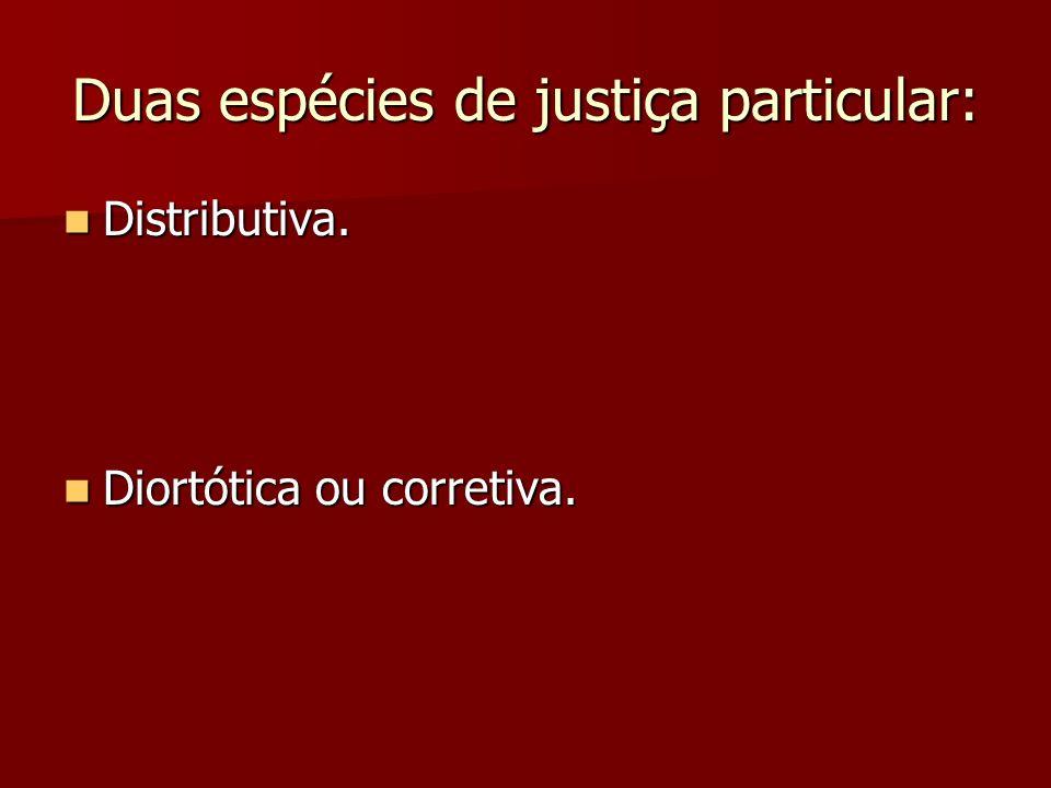 Duas espécies de justiça particular: Distributiva. Distributiva. Diortótica ou corretiva. Diortótica ou corretiva.