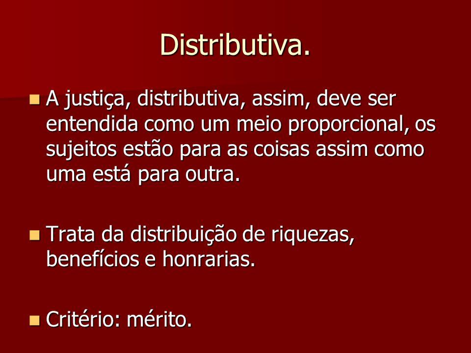 Distributiva. A justiça, distributiva, assim, deve ser entendida como um meio proporcional, os sujeitos estão para as coisas assim como uma está para