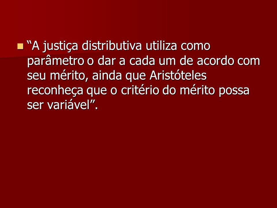 A justiça distributiva utiliza como parâmetro o dar a cada um de acordo com seu mérito, ainda que Aristóteles reconheça que o critério do mérito possa