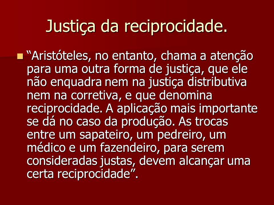 Justiça da reciprocidade. Aristóteles, no entanto, chama a atenção para uma outra forma de justiça, que ele não enquadra nem na justiça distributiva n