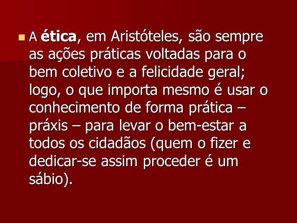 A ética, em Aristóteles, são sempre as ações práticas voltadas para o bem coletivo e a felicidade geral; logo, o que importa mesmo é usar o conhecimen