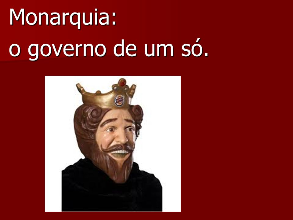 Monarquia: o governo de um só.