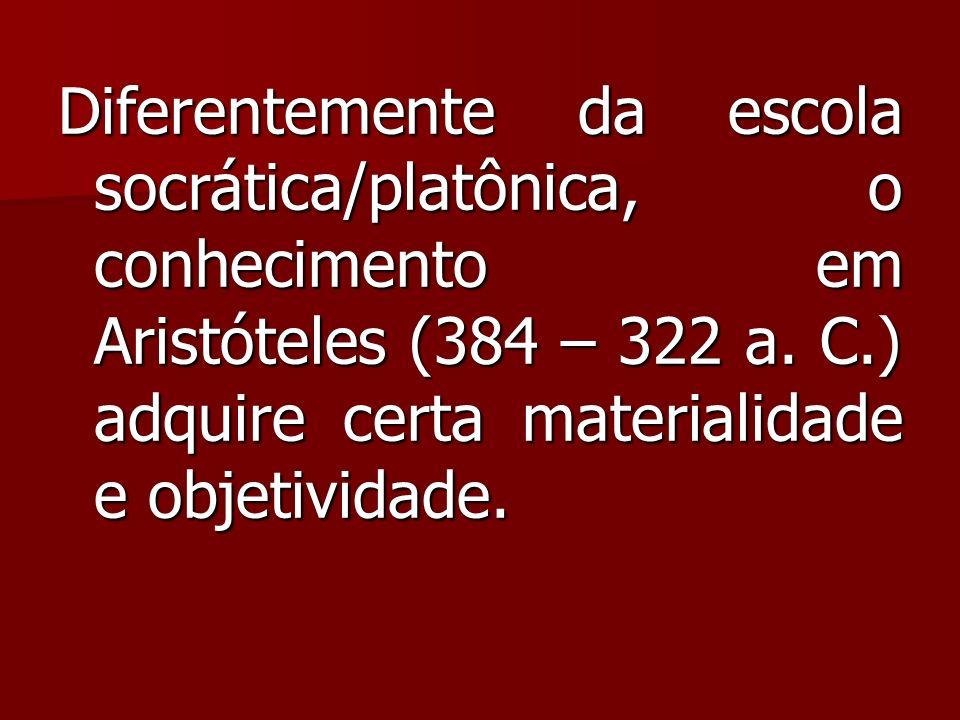 Diferentemente da escola socrática/platônica, o conhecimento em Aristóteles (384 – 322 a. C.) adquire certa materialidade e objetividade.